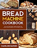 Bread Machine Cookbook: 800 Fuss-Free Budget-Friendly Recipes for Making Homemade Bread with Any Bread Maker