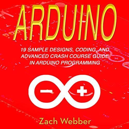 Arduino: 19 Sample Designs, Coding, and Advanced Crash Course Guide in Arduino Programming cover art