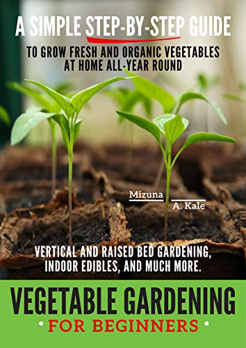 Vegetable Gardening for Beginners: BEGINNERS: A SIMPLE, STEP-BY-STEP GUIDE TO GROW FRESH AND ORGANIC VEGETABLES AT HOME ALL-YEAR ROUND. VERTICAL AND RAISED BED GARDENING, INDOOR EDIBLES
