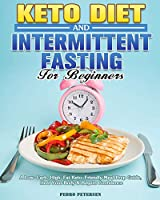 Keto Diet and Intermittent Fasting For Beginners: A Low-Carb, High-Fat Keto-Friendly Meal Prep Guide, Heal Your Body & Regain Confidence