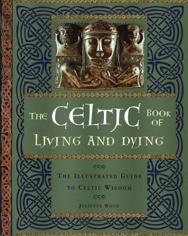 The Celtic Book of Living and Dying: The Illustrated Guide to Celtic Wisdom by Juliette Wood (2004-02-15)