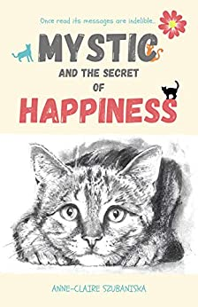Mystic and the Secret of Happiness: A cat who emotionally resembles us all. by [Anne-Claire Szubaniska]
