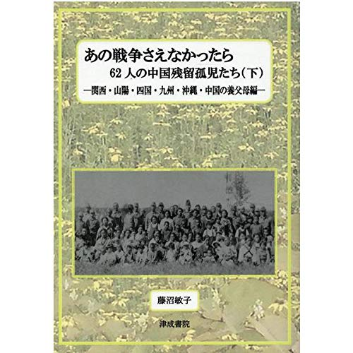あの戦争さえなかったら 下―62人の中国残留孤児たち 関西・山陽・四国・九州・沖縄・中国の養父母編の詳細を見る