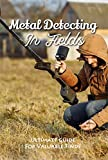 Metal Detecting In Fields: Ultimate Guide For Valuable Finds: Gold Prospecting With Metal Detector (English Edition)
