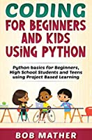 Coding for Beginners and Kids Using Python: Python Basics for Beginners, High School Students and Teens Using Project Based Learning
