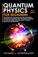 Quantum Physics for Beginners: The Principal Quantum Physics Theories made Easy to Discover the Hidden Secrets of the Universe with the Most Famous Quantum Experiments