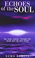 Echoes of the Soul: The Soul's Journey Through Life, Death and Life After Death