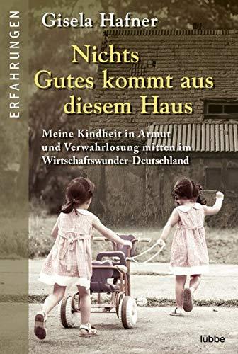 Nichts Gutes kommt aus diesem Haus: Meine Kindheit in Armut und Verwahrlosung mitten im Wirtschaftswunder-Deutschland