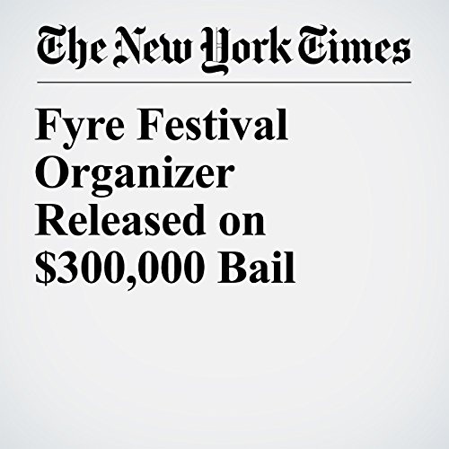 Fyre Festival Organizer Released on $300,000 Bail copertina