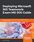 Deploying Microsoft 365 Teamwork: Exam MS-300 Guide: Expert tips, techniques, and practices to pass the MS-300 exam on the first attempt