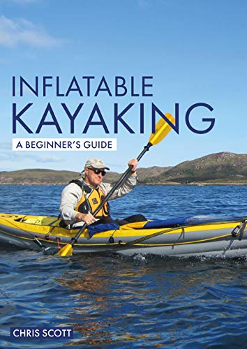 Inflatable Kayaking: A Beginner's Guide: Buying, learning &...