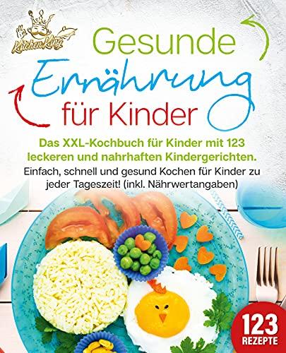 Gesunde Ernährung für Kinder: Das XXL-Kochbuch für Kinder mit 123 leckeren und nahrhaften Kindergerichten. Einfach, schnell und gesund kochen für Kinder zu jeder Tageszeit! (inkl. Nährwertangaben)