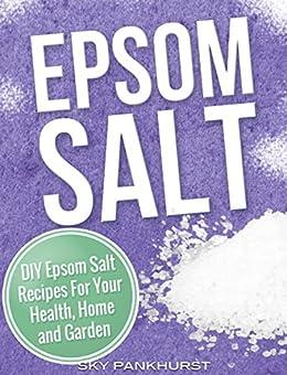 EPSOM SALT: DIY Epsom Salt Recipes For Your Health, Home and Garden