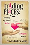 Trading Places: Becoming My Mother s Mother: A Daughter s Memoir