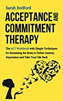Acceptance and Commitment Therapy: The ACT Workbook with Simple Techniques for Retraining the Brain to Defeat Anxiety, Depression and Take Your Life Back