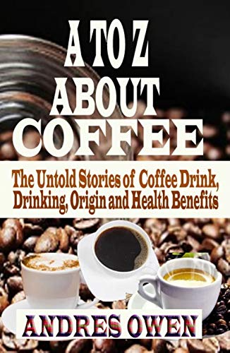 A TO Z ABOUT COFFEE: The Untold Stories of Coffee Drink, Drinking, Origin and Health Benefits (English Edition)