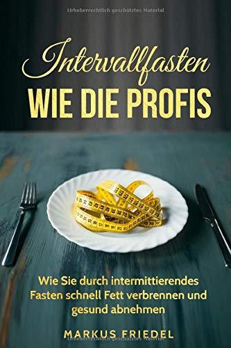 Intervallfasten - Wie die Profis: Wie Sie durch intermittierendes Fasten schnell Fett verbrennen und gesund Abnehmen (36:12 - 16:8 - 24 Stunden Diät)