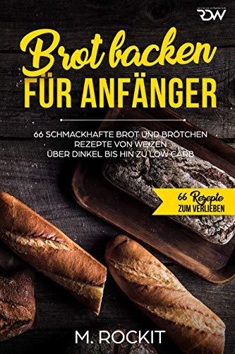 Brot backen für Anfänger: 66 Schmackhafte Brot und Brötchen Rezepte von Weizen über Dinkel bis hin zu Low Carb (66 Rezepte zum Verlieben 33)