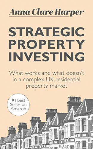 Strategic Property Investing: What works and what doesn't in a complex UK residential property market by [Anna Clare Harper]
