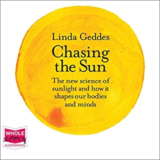 Chasing the Sun     The New Science of Sunlight and How it Shapes Our Bodies and Minds              By:                                                                                                                                 Linda Geddes                               Narrated by:                                                                                                                                 Linda Geddes                      Length: 6 hrs and 11 mins     Not rated yet     Overall 0.0
