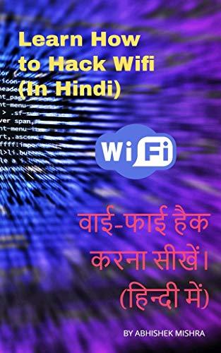 Learn How to Hack WiFi (In Hindi) । वाई-फाई हैक करना सीखें। (हिन्दी में) । By Abhishek Mishra (Hindi Edition)