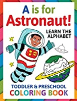 A is for Astronaut! Preschool & Toddler Coloring Book: Alphabet Activity Book for Kids Ages 2, 3, 4 & 5 - Learn ABC for Kindergarten & Prek Prep (Fun for Ages 1-2, 1-3, 2-4, 3-5)