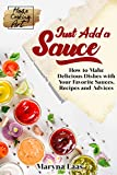 Just Add a Sauce: How to Make Delicious Dishes with Your Favorite Sauces, Recipes and Advi...