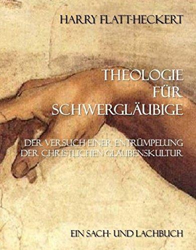Theologie für Schwergläubige: Der Versuch einer Entrümpelung der christlichen Glaubenskultur