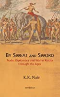 By Sweat and Sword: Trade, Diplomacy and War in Kerala Through the Ages by K. K. Nair(2013-07-01)
