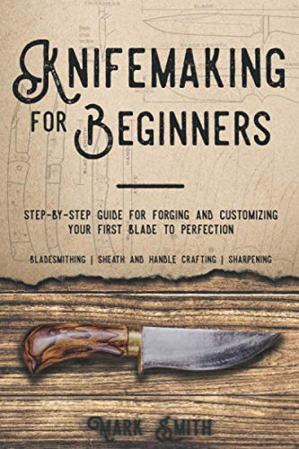 KNIFEMAKING FOR BEGINNERS: Step-by-Step Guide for Forging and Customizing Your First Knife to Perfection (Bladesmithing, Sheath and Handle Crafting, Sharpening)
