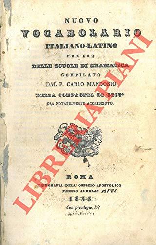 Nuovo vocabolario italiano-latino per uso delle scuole di gramatica compilato dal P. Carlo Mandosio della Compagnia di Gesu' ora notabilmente accresciuto.