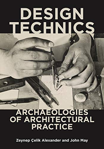 Design Technics: Archaeologies of Architectural Practice by Zeynep Çelik Alexander