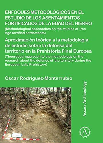 Enfoques metodológicos en el estudio de los asentamientos fortificados de la edad del hierro: Aproximación teórica a la metodología de estudio sobre ... territorio en la Prehistoria Final Europea