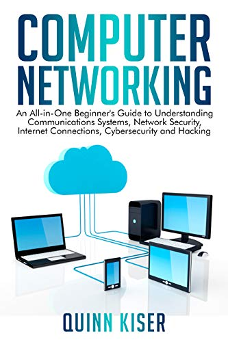 Computer Networking: An All-in-One Beginner's Guide to Understanding Communications Systems, Network Security, Internet Connections, Cybersecurity and Hacking (English Edition)