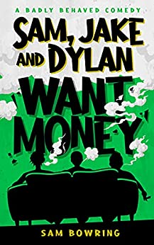 Sam, Jake and Dylan Want Money: A Badly Behaved Comedy by [Sam Bowring]