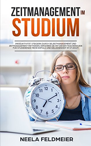 Zeitmanagement im Studium: Produktivität steigern durch Selbstmanagement und Zeitmanagement Methoden. Erfahren Sie mit diesem Taschenguide für Studierende mehr Erfolg und Gelassenheit im Studium