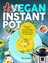LOVE VEGAN INSTANT POT COOKBOOK: Wholesome & Delicious, Easy-to-Remember and Quick-to-Make Plant-Based Recipes For Busy People