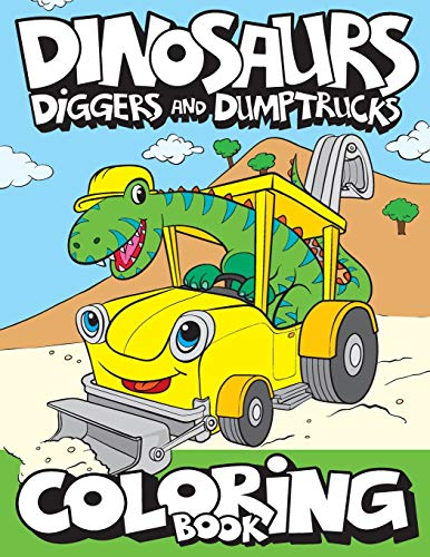 Dinosaurs, Diggers, And Dump Trucks Coloring Book: Cute and Fun Dinosaur and Truck Coloring Book for Kids & Toddlers - Childrens Activity Books - Coloring Books for Boys, Girls, & Kids Ages 2-4 4-8