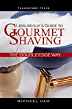Leisureguy's Guide to Gourmet Shaving the Double-Edge Way