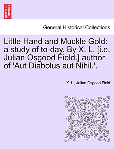 Little Hand and Muckle Gold: a study of to-day. By X. L. [i.e. Julian Osgood Field.] author of 'Aut Diabolus aut Nihil.'.