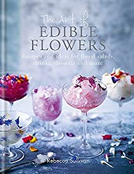 The Art of Edible Flowers: Recipes and ideas for floral salads, drinks, desserts and more - Use Edible Flowers