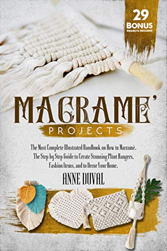 Macramé Projects: The Most Complete Illustrated Handbook On How to Macramé. The Step By Step Guide...