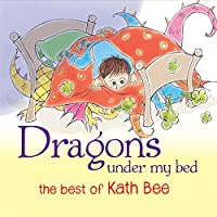 Dragons Under My Bed: The Best Of Kath Bee
