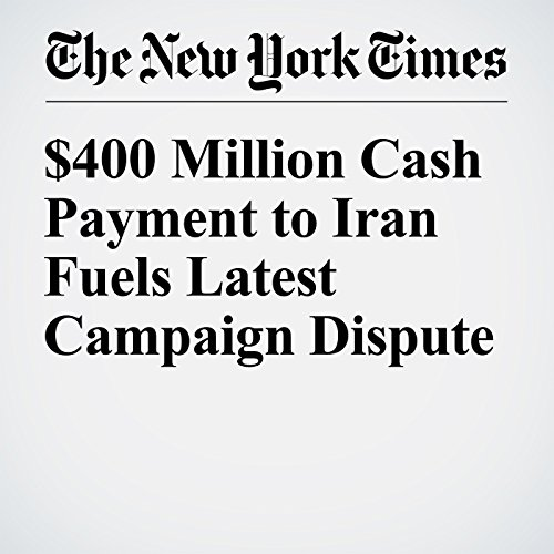 $400 Million Cash Payment to Iran Fuels Latest Campaign Dispute                   By:                                                                                                                                 Michael D. Shear                               Narrated by:                                                                                                                                 Fleet Cooper                      Length: 4 mins     Not rated yet     Overall 0.0