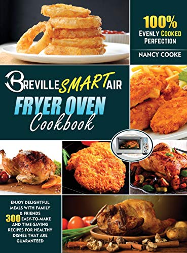 BREVILLE SMART AIR FRYER OVEN COOKBOOK: Enjoy Delightful Meals with Family E Friends   300 Easy-to-Make and Time-Saving Recipes for Healthy Dishes that are Guaranteed 100% Evenly Cooked Perfection
