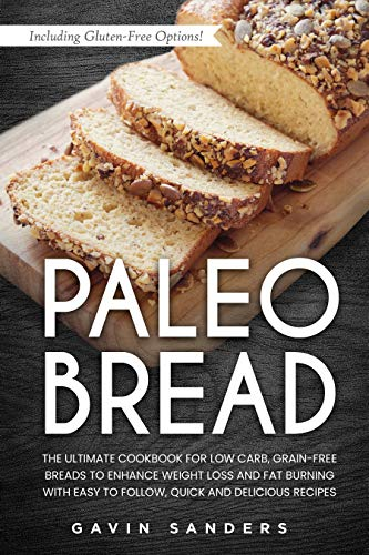 Paleo Bread: Low Carb, Grain-Free Cookbook to Enhance Weight Loss and Fat Burning With Easy to Follow, Quick and Delicious Recipes. Including Gluten-Free Options!