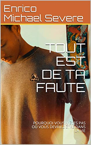 TOUT EST DE TA FAUTE: POURQUOI VOUS N'ÊTES PAS OÙ VOUS DEVRIEZ ÊTRE DANS LA VIE (French Edition)