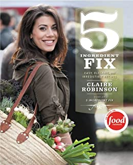 5 Ingredient Fix: Easy, Elegant, and Irresistible Recipes by [Claire Robinson]