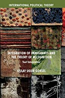 Integration of Immigrants and the Theory of Recognition: 'Just Integration' (International Political Theory)