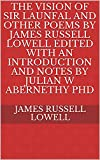 The Vision of Sir Launfal And Other Poems by James Russell Lowell Edited with an Introduction and Notes by Julian W Abernethy PhD (English Edition)